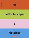 """Couverture du livre : """"Ma petite fabrique à histoires"""""""